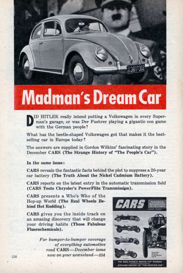 "Advertisement for CARS magazine, December 1953:  Madman's Dream Car  DID HITLER really intend putting a Volkswagen in every Super-man's garage, or was Der Fuehrer playing a gigantic con game with the German people?  What has the beetle-shaped Volkswagen got that makes it the best-selling car in Europe today?  The answers are supplied in Gordon Wilkins' fascinating story in the December CARS (The Strange History of ""The People's Car"")."